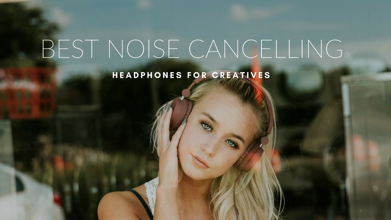 Best Noise-Cancelling Headphones for Creatives in 2019