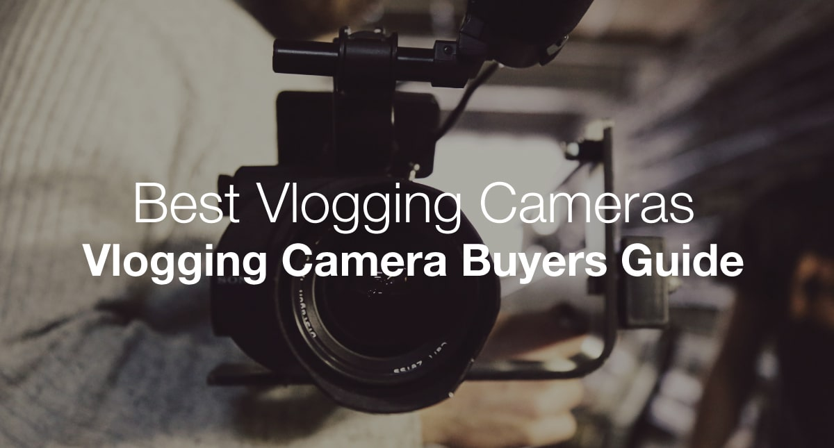 The Best Cameras For Vloggers and Vlogging - Definitive